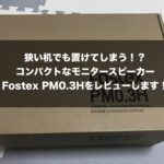 狭い机でも置けてしまう!?コンパクトなモニタースピーカーFostex PM0.3Hをレビューします!