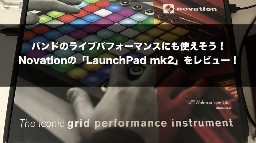 バンドのライブパフォーマンスにも使えそう!Novationの「LaunchPad mk2」をレビュー!